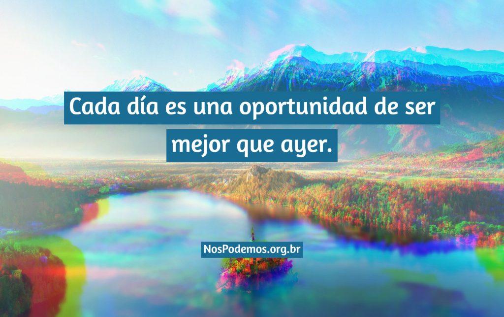 Cada día es una oportunidad de ser mejor que ayer.