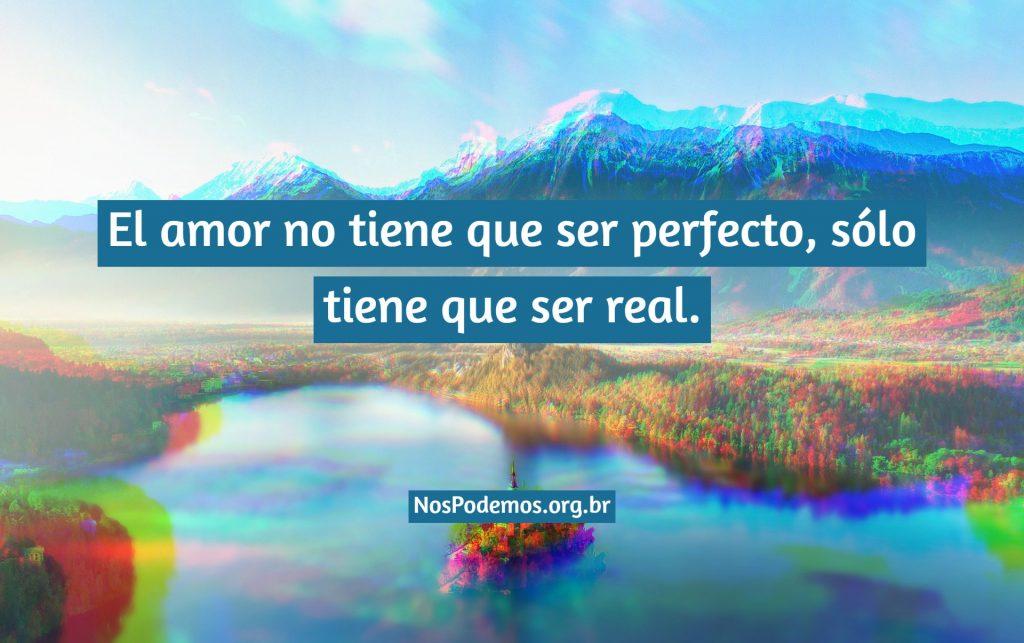 El amor no tiene que ser perfecto, sólo tiene que ser real.