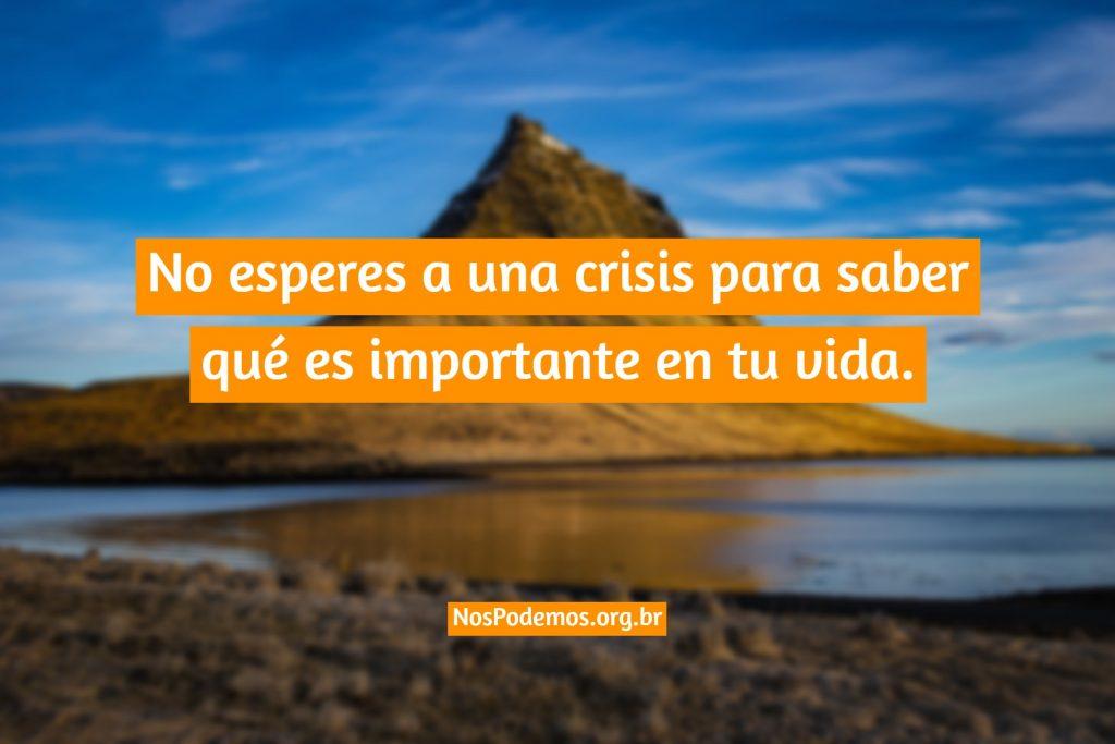 No esperes a una crisis para saber qué es importante en tu vida.