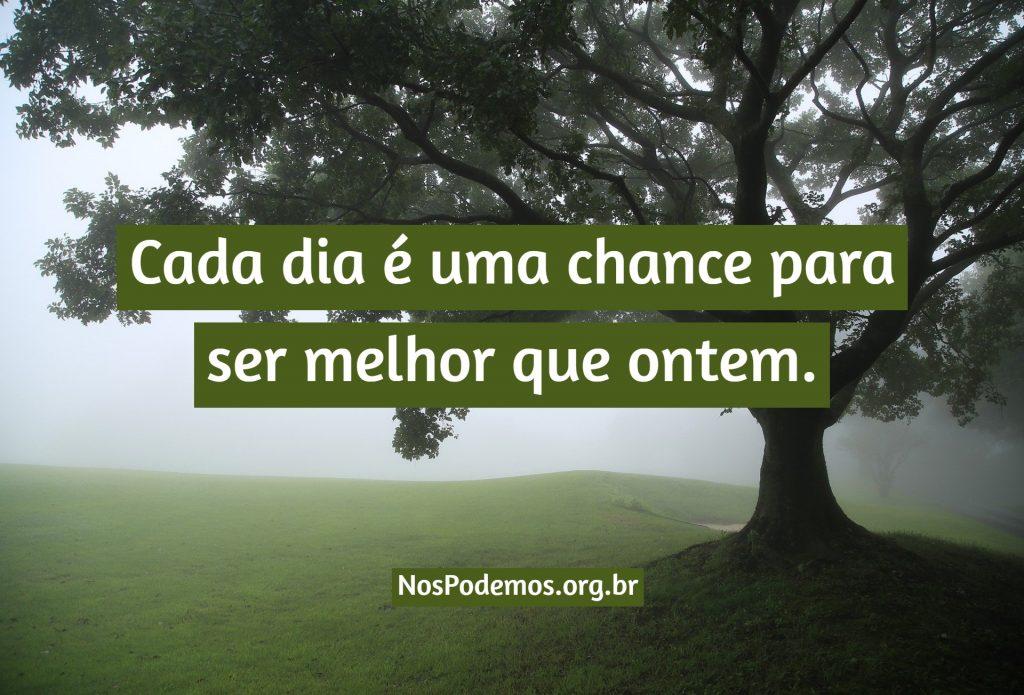 Cada dia é uma chance para ser melhor que ontem.