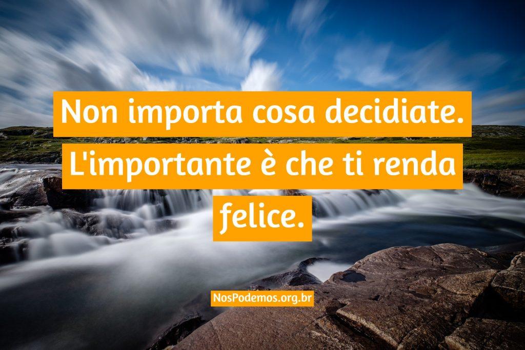 Non importa cosa decidiate. L'importante è che ti renda felice.