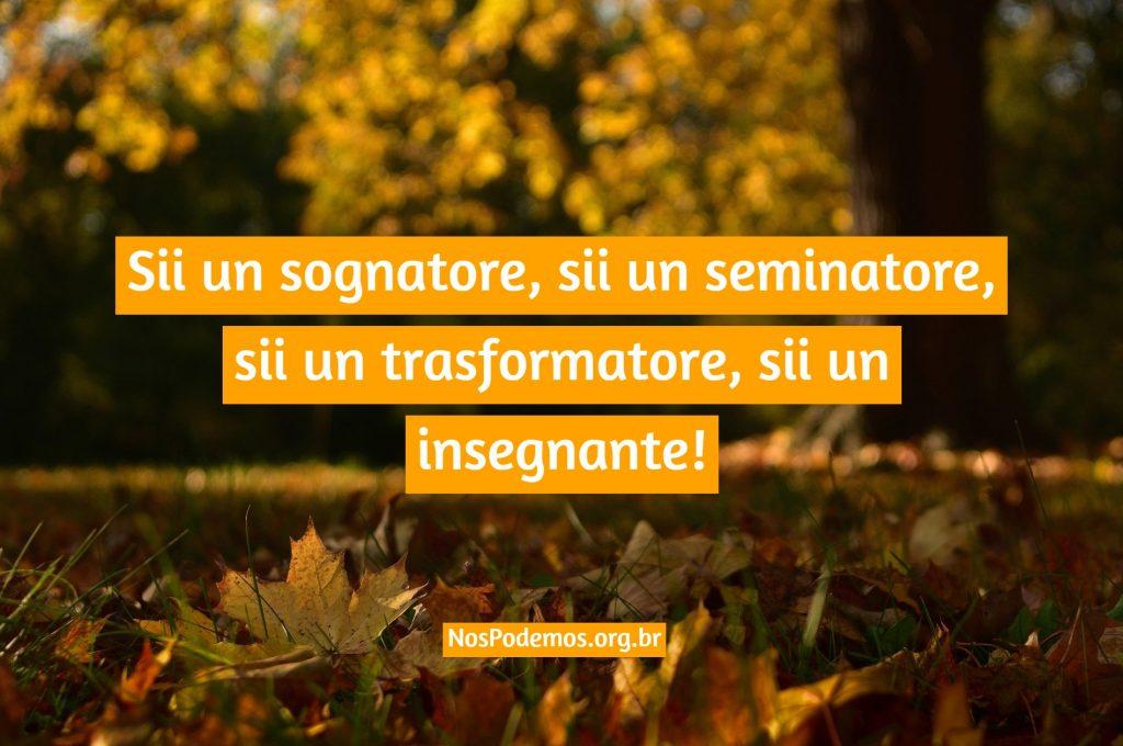 Sii un sognatore, sii un seminatore, sii un trasformatore, sii un insegnante!
