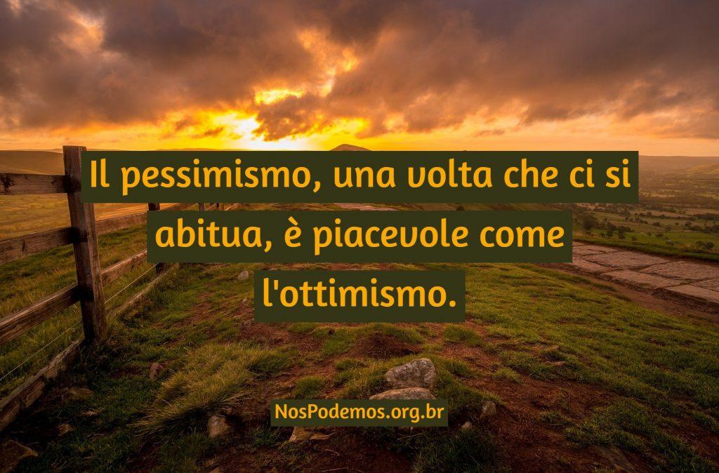 Il pessimismo, una volta che ci si abitua, è piacevole come l'ottimismo.