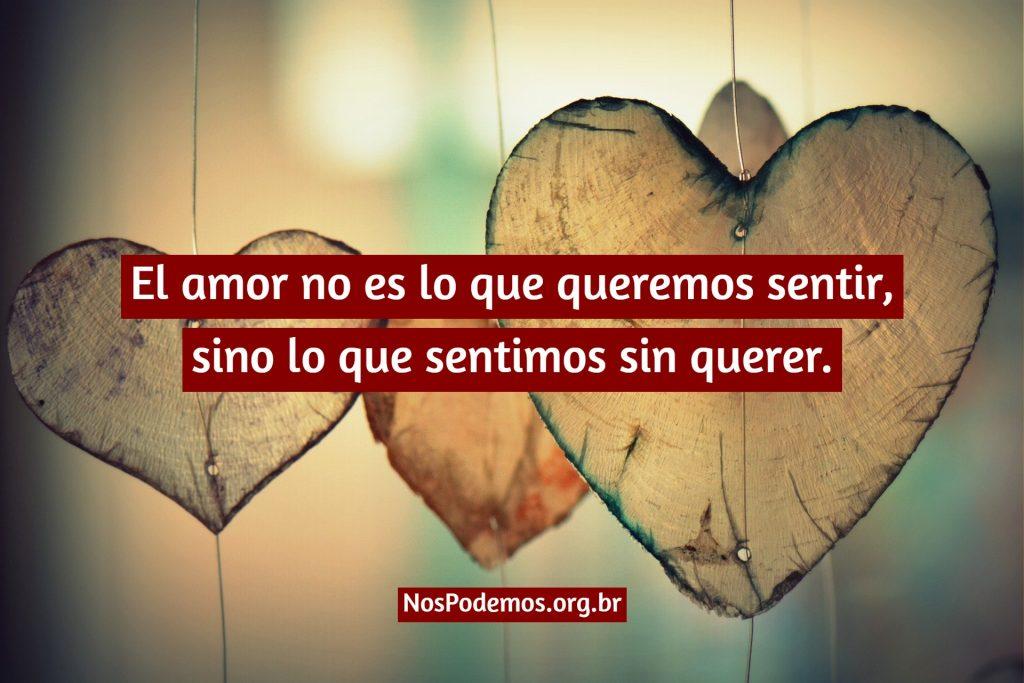 El amor no es lo que queremos sentir, sino lo que sentimos sin querer.