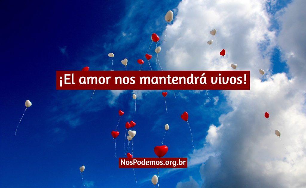 ¡El amor nos mantendrá vivos!