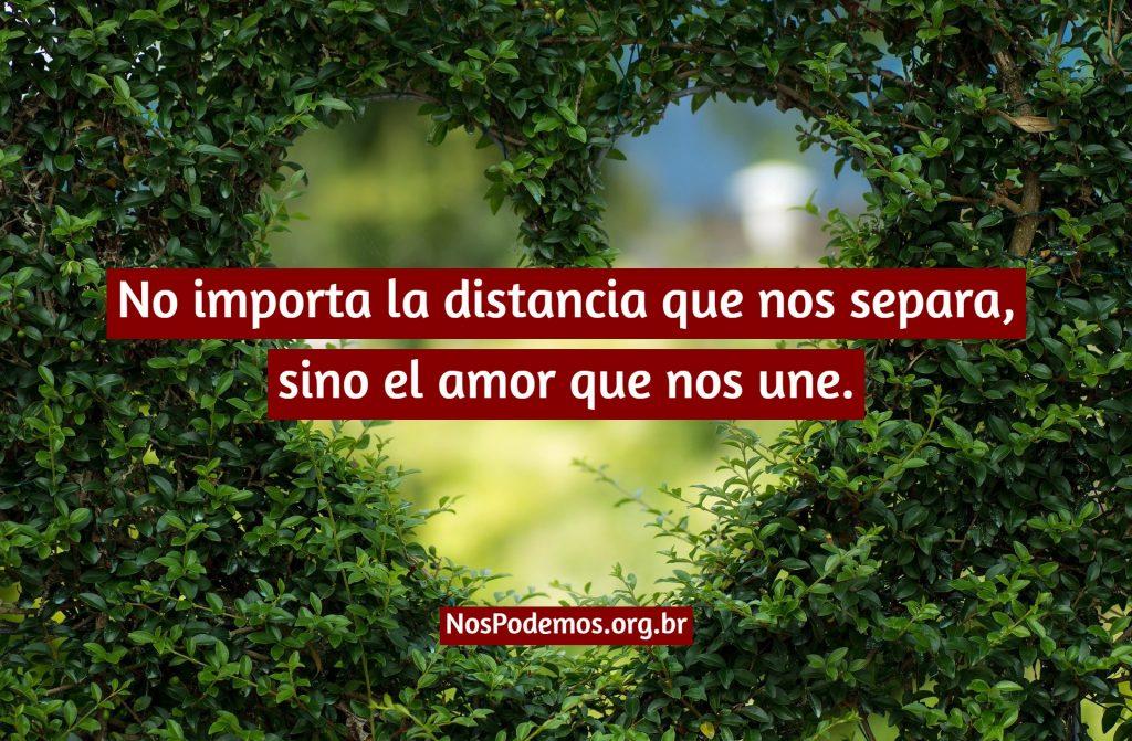 No importa la distancia que nos separa, sino el amor que nos une.
