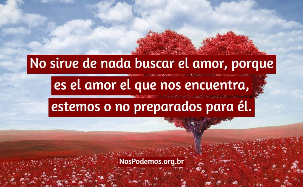 No sirve de nada buscar el amor, porque es el amor el que nos encuentra, estemos o no preparados para él.