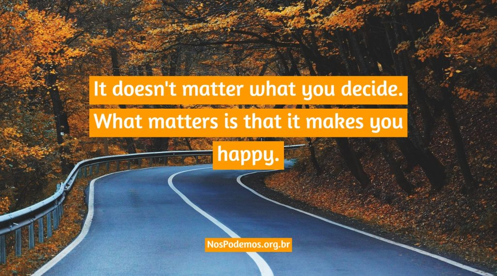 It doesn't matter what you decide. What matters is that it makes you happy.