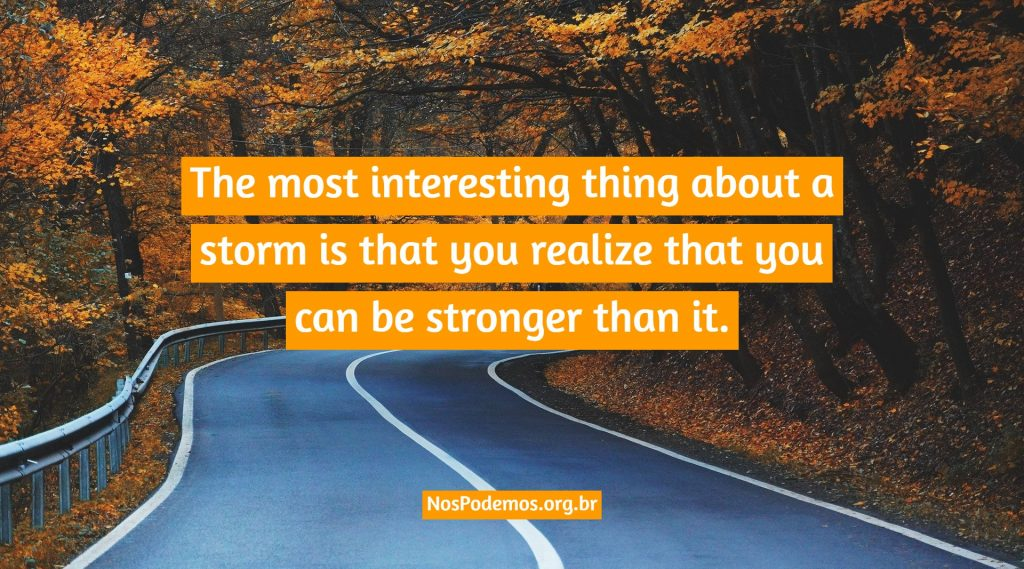 The most interesting thing about a storm is that you realize that you can be stronger than it.