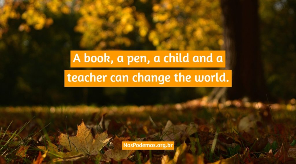 A book, a pen, a child and a teacher can change the world.