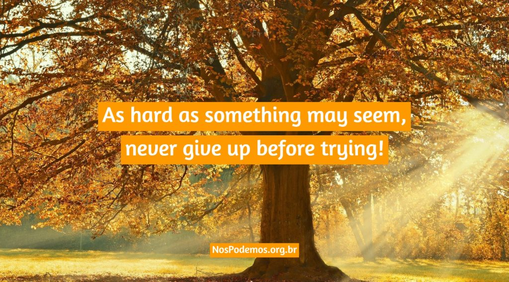 As hard as something may seem, never give up before trying!