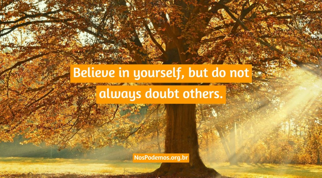 Believe in yourself, but do not always doubt others.