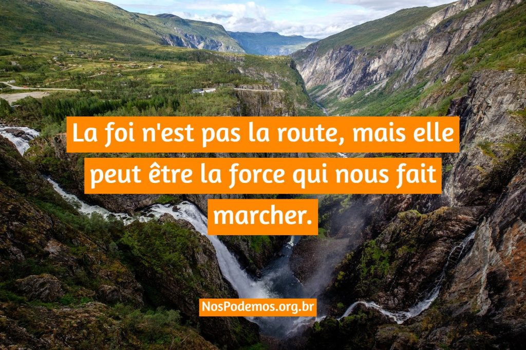 La foi n'est pas la route, mais elle peut être la force qui nous fait marcher.