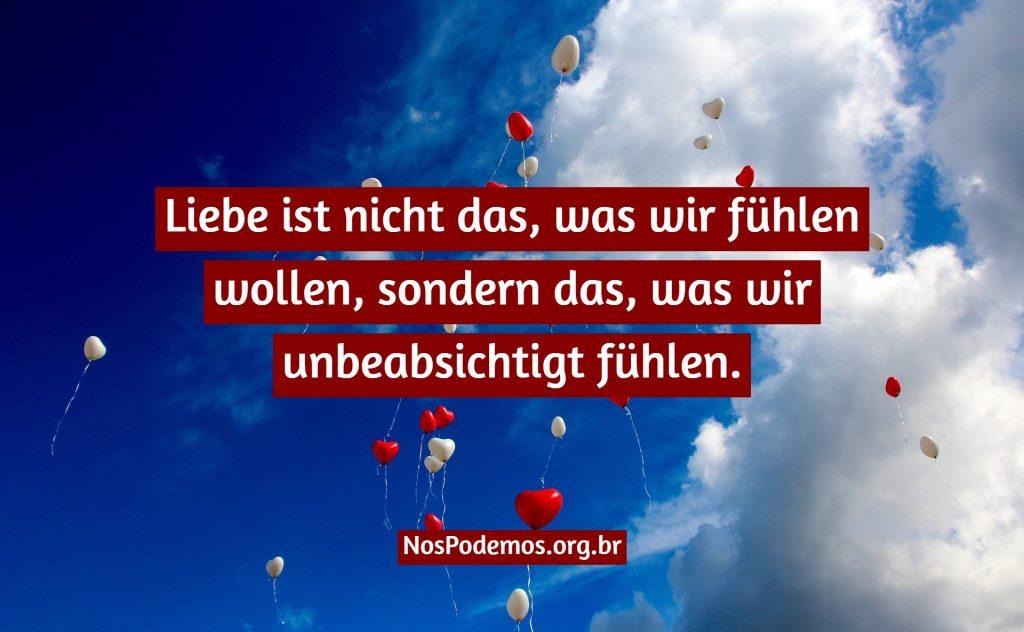 Liebe ist nicht das, was wir fühlen wollen, sondern das, was wir unbeabsichtigt fühlen.