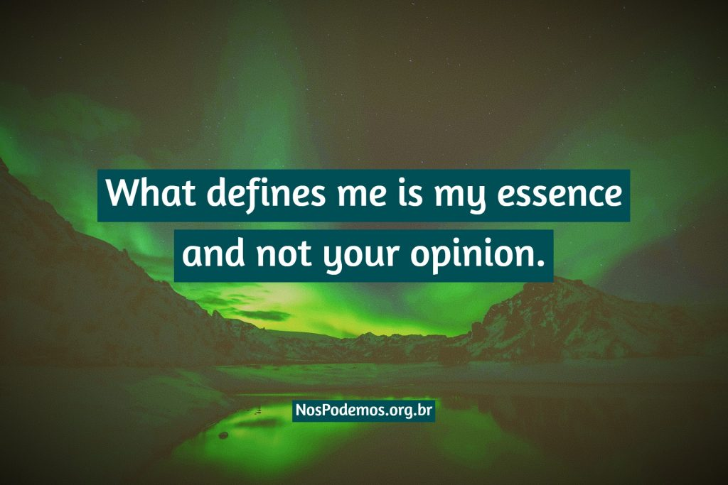 What defines me is my essence and not your opinion.