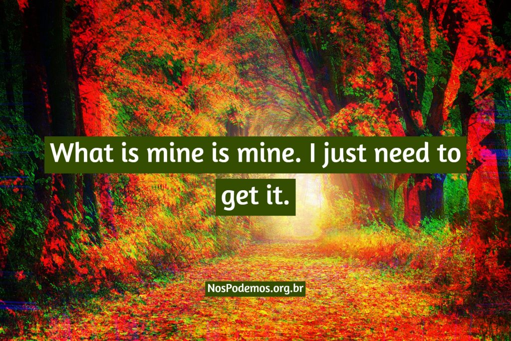 What is mine is mine. I just need to get it.