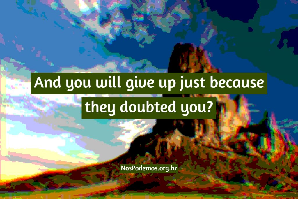 And you will give up just because they doubted you?