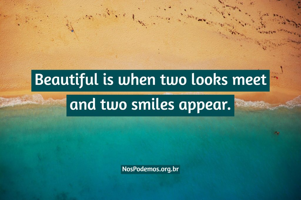 Beautiful is when two looks meet and two smiles appear.