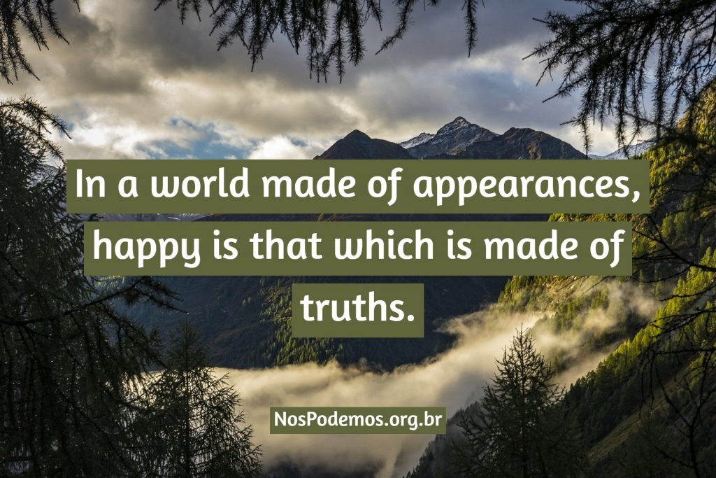 In a world made of appearances, happy is that which is made of truths.