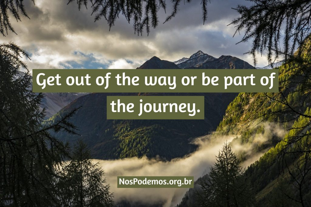 Get out of the way or be part of the journey.