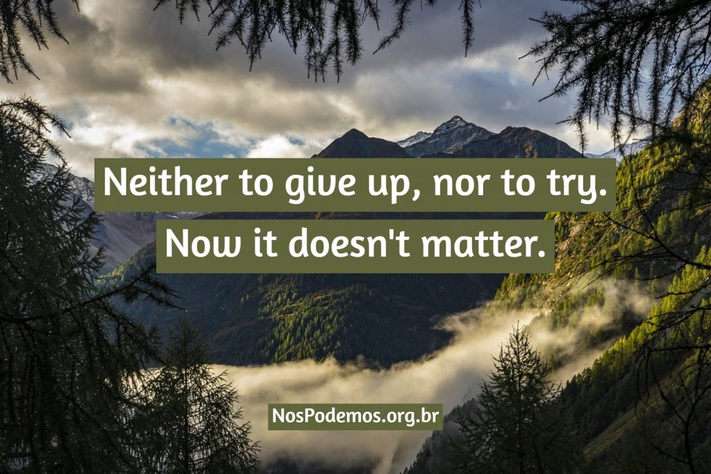 Neither to give up, nor to try. Now it doesn't matter.