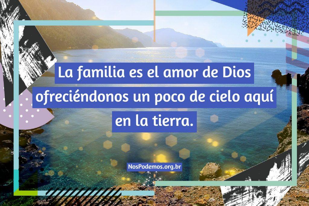 La familia es el amor de Dios ofreciéndonos un poco de cielo aquí en la tierra.