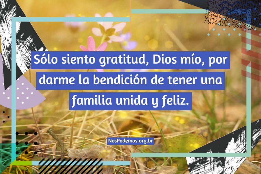 Sólo siento gratitud, Dios mío, por darme la bendición de tener una familia unida y feliz.