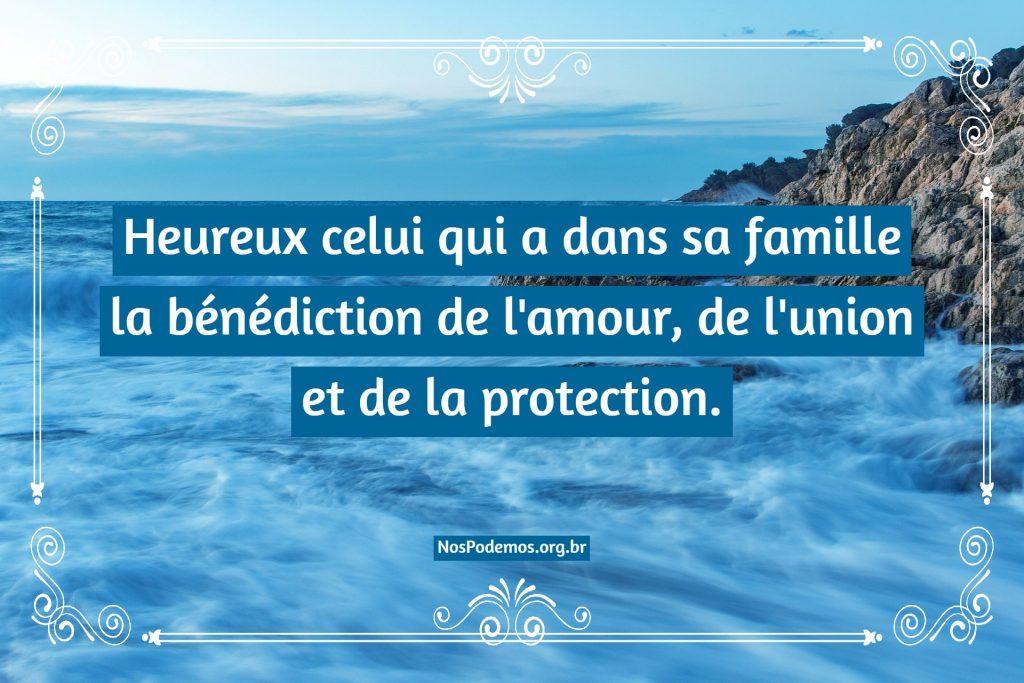 Heureux celui qui a dans sa famille la bénédiction de l'amour, de l'union et de la protection.
