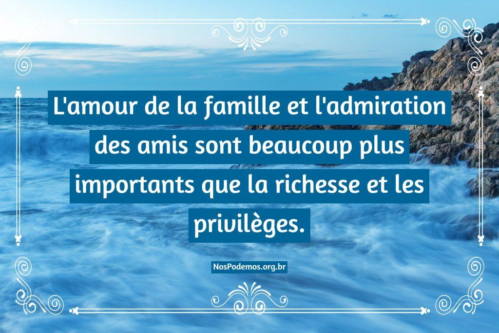 L'amour de la famille et l'admiration des amis sont beaucoup plus importants que la richesse et les privilèges.