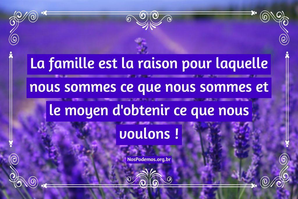 La famille est la raison pour laquelle nous sommes ce que nous sommes et le moyen d'obtenir ce que nous voulons !