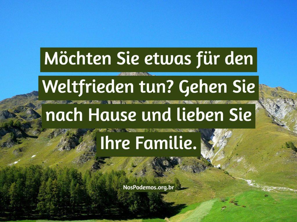 Möchten Sie etwas für den Weltfrieden tun? Gehen Sie nach Hause und lieben Sie Ihre Familie.