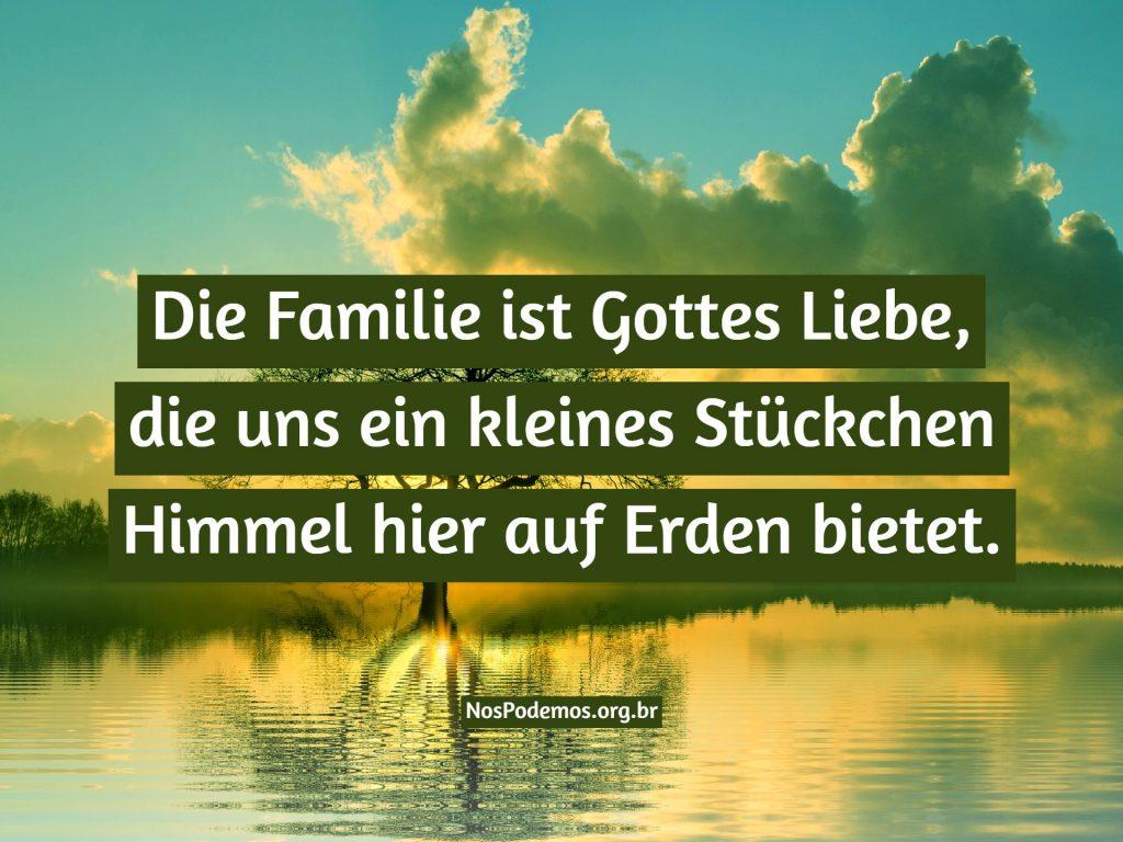 Die Familie ist Gottes Liebe, die uns ein kleines Stückchen Himmel hier auf Erden bietet.