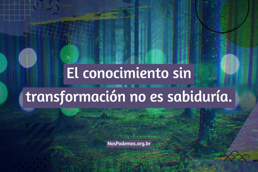 El conocimiento sin transformación no es sabiduría.