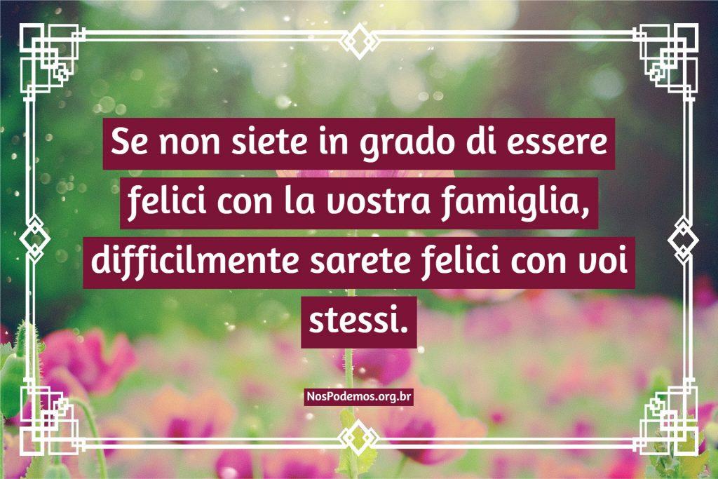 Se non siete in grado di essere felici con la vostra famiglia, difficilmente sarete felici con voi stessi.