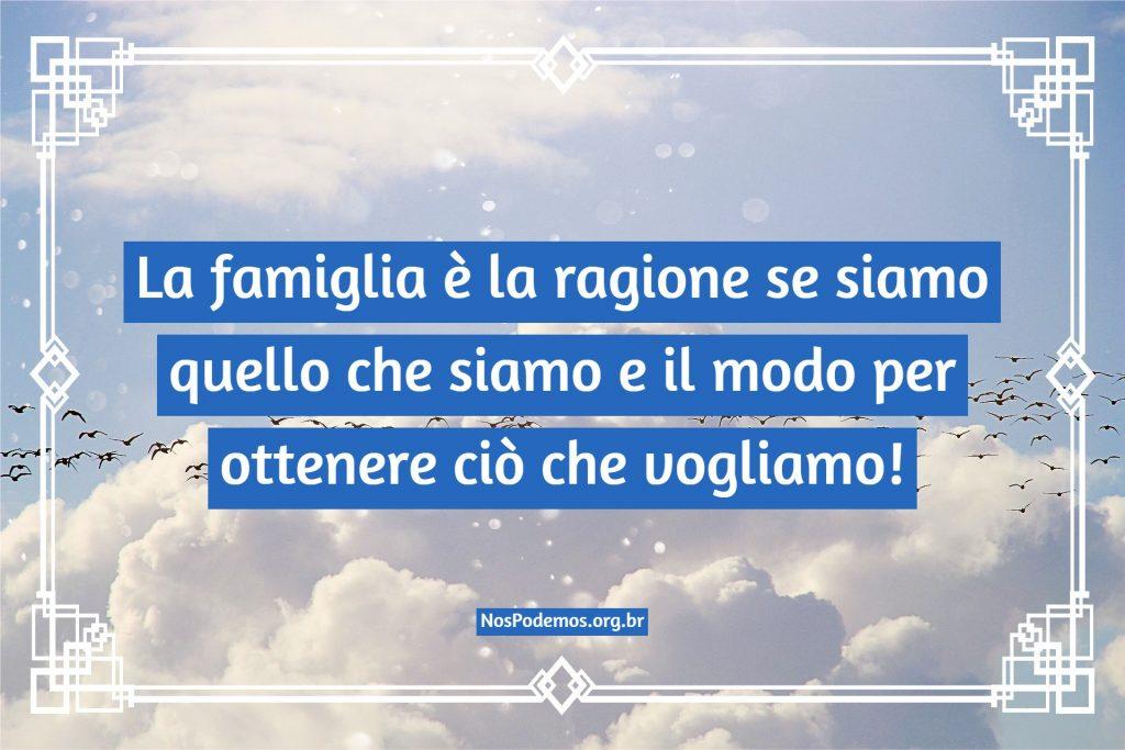 La famiglia è la ragione se siamo quello che siamo e il modo per ottenere ciò che vogliamo!