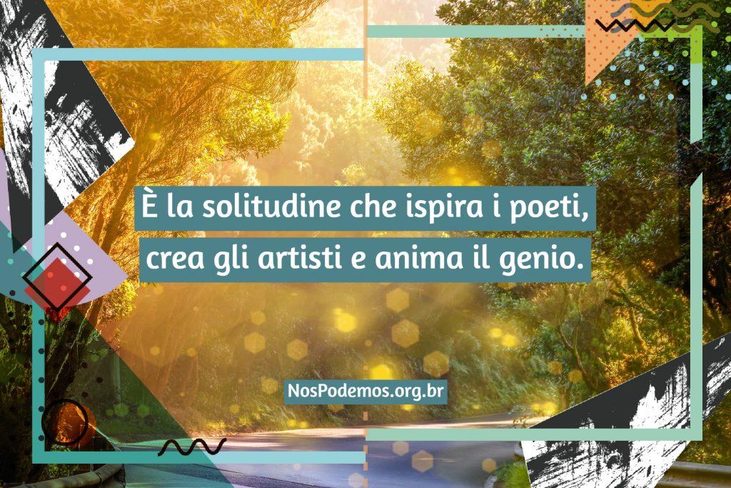 È la solitudine che ispira i poeti, crea gli artisti e anima il genio.