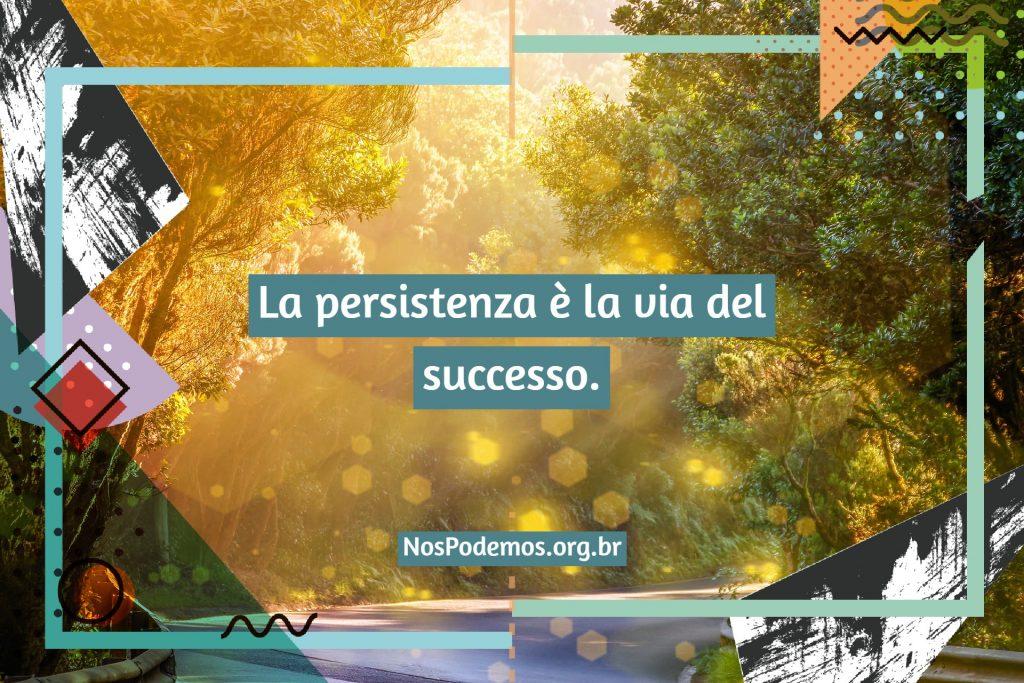 La persistenza è la via del successo.