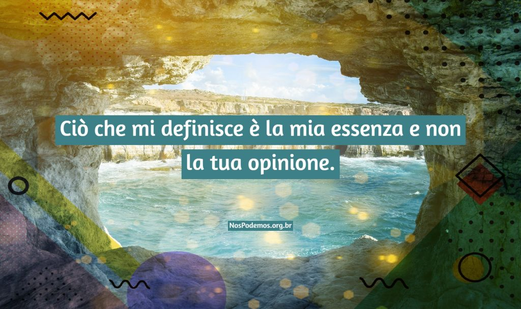 Ciò che mi definisce è la mia essenza e non la tua opinione.