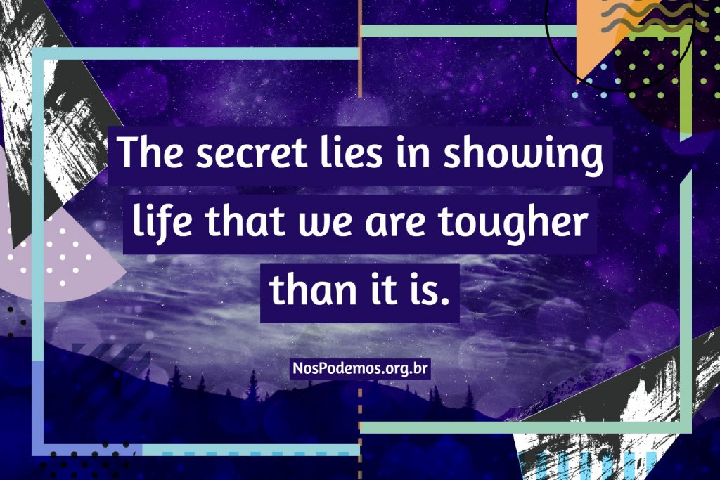 The secret lies in showing life that we are tougher than it is.
