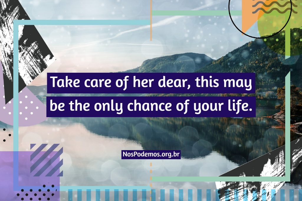 Take care of her dear, this may be the only chance of your life.