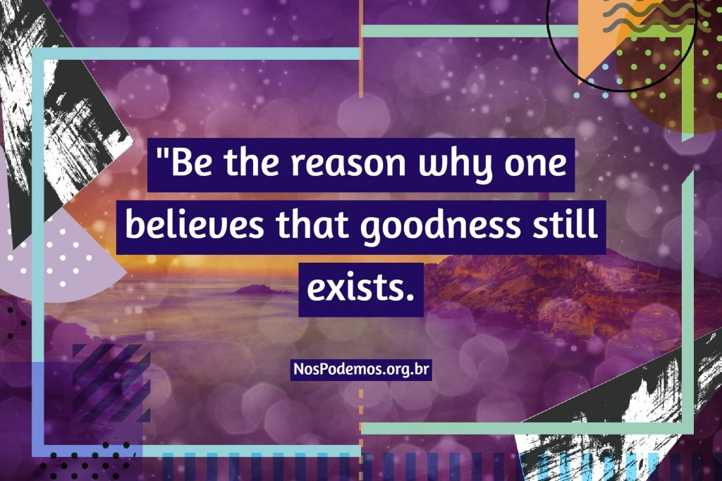"""Be the reason why one believes that goodness still exists."