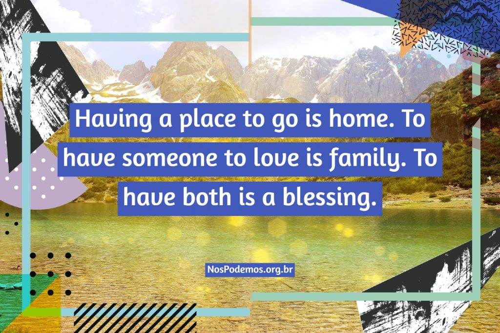 Having a place to go is home. To have someone to love is family. To have both is a blessing.