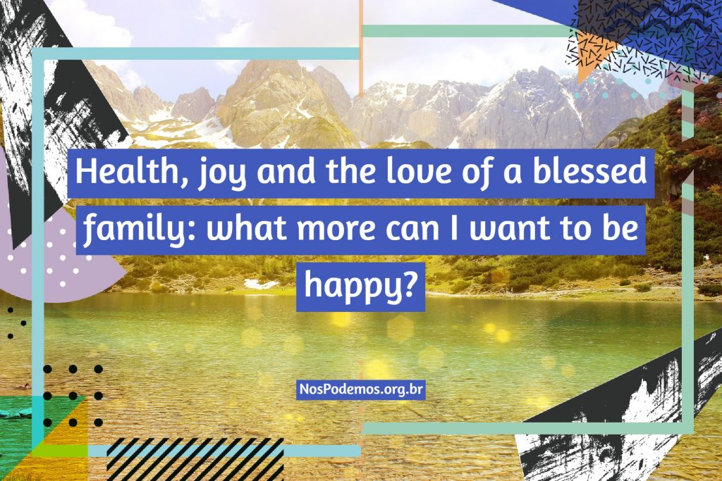 Health, joy and the love of a blessed family: what more can I want to be happy?