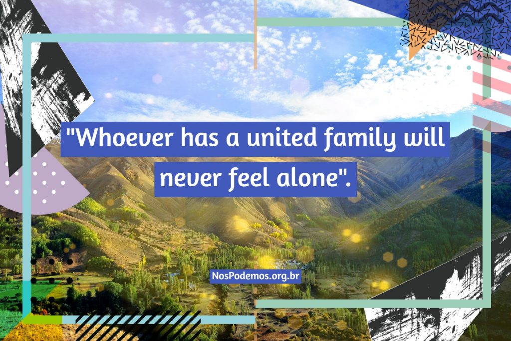 """Whoever has a united family will never feel alone""."