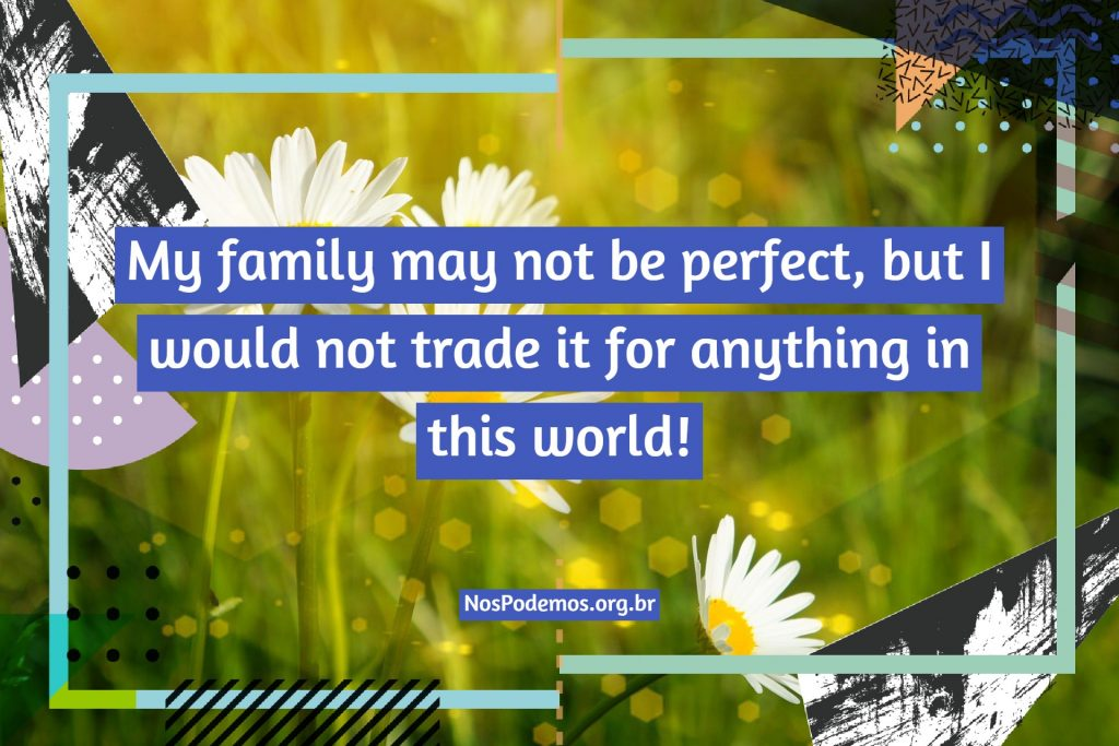 My family may not be perfect, but I would not trade it for anything in this world!