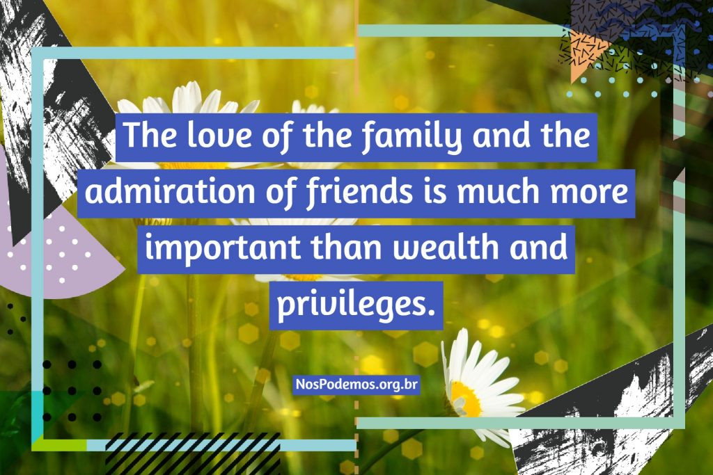 The love of the family and the admiration of friends is much more important than wealth and privileges.