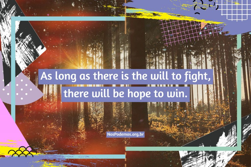 As long as there is the will to fight, there will be hope to win.