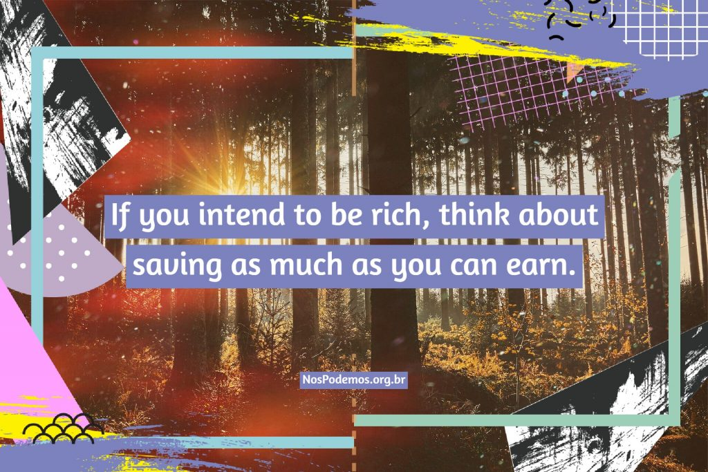 If you intend to be rich, think about saving as much as you can earn.