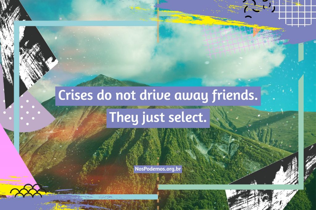 Crises do not drive away friends. They just select.