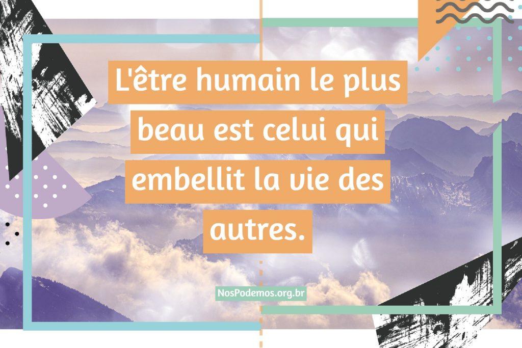 L'être humain le plus beau est celui qui embellit la vie des autres.